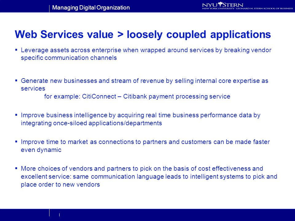 Managing Digital Organization | Web Services value > loosely coupled applications Leverage assets across enterprise when wrapped around services by breaking vendor specific communication channels Generate new businesses and stream of revenue by selling internal core expertise as services for example: CitiConnect – Citibank payment processing service Improve business intelligence by acquiring real time business performance data by integrating once-siloed applications/departments Improve time to market as connections to partners and customers can be made faster even dynamic More choices of vendors and partners to pick on the basis of cost effectiveness and excellent service: same communication language leads to intelligent systems to pick and place order to new vendors