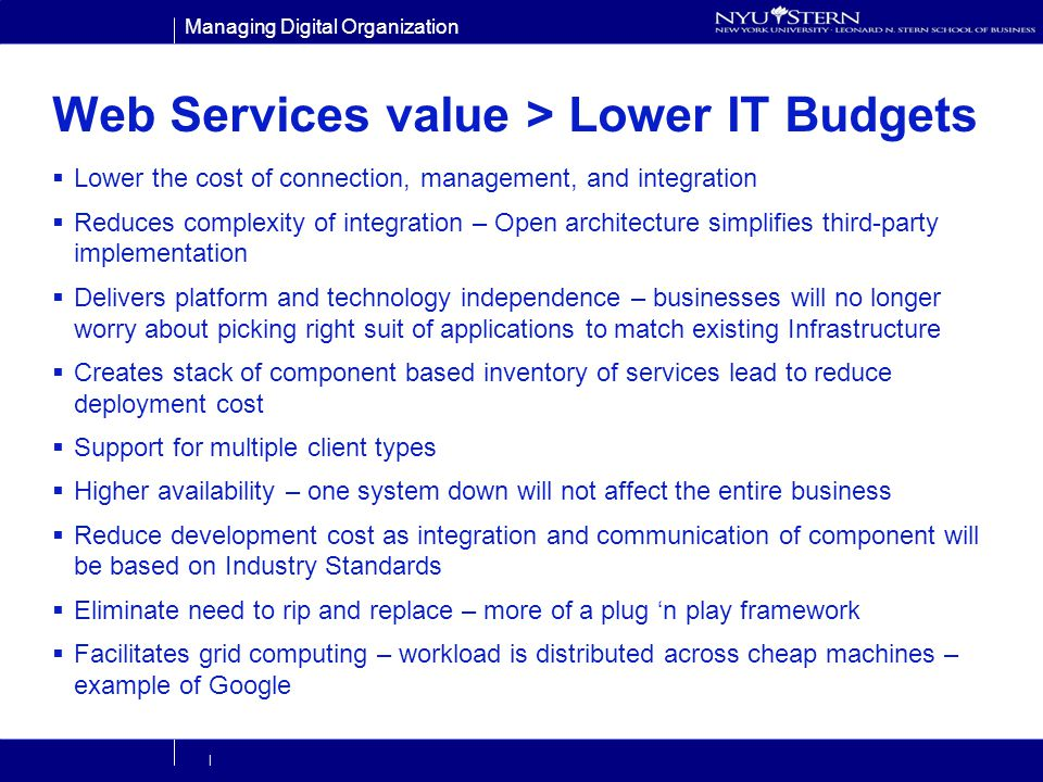 Managing Digital Organization | Web Services value > Lower IT Budgets Lower the cost of connection, management, and integration Reduces complexity of integration – Open architecture simplifies third-party implementation Delivers platform and technology independence – businesses will no longer worry about picking right suit of applications to match existing Infrastructure Creates stack of component based inventory of services lead to reduce deployment cost Support for multiple client types Higher availability – one system down will not affect the entire business Reduce development cost as integration and communication of component will be based on Industry Standards Eliminate need to rip and replace – more of a plug n play framework Facilitates grid computing – workload is distributed across cheap machines – example of Google