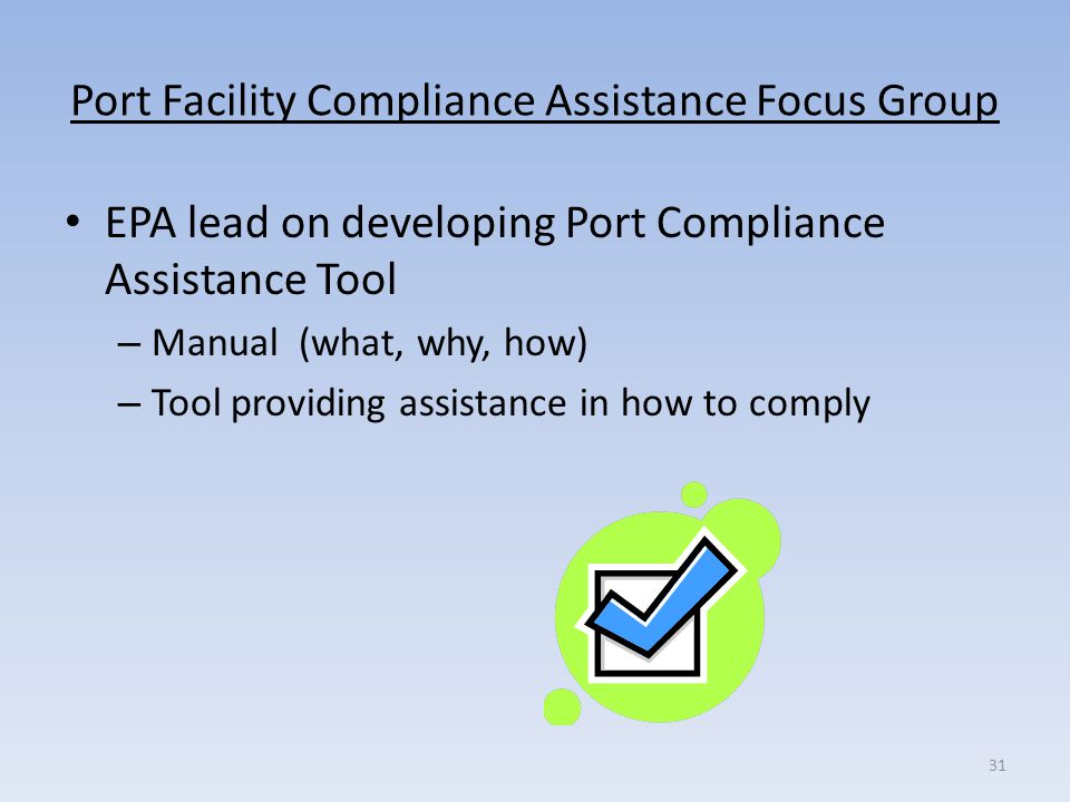 Port Facility Compliance Assistance Focus Group EPA lead on developing Port Compliance Assistance Tool – Manual (what, why, how) – Tool providing assi