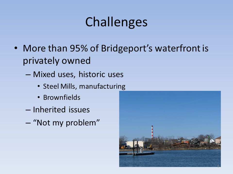 Challenges More than 95% of Bridgeports waterfront is privately owned – Mixed uses, historic uses Steel Mills, manufacturing Brownfields – Inherited i