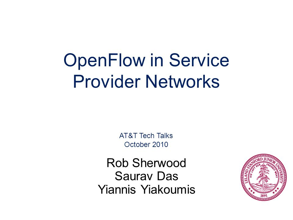 OpenFlow in Service Provider Networks AT&T Tech Talks October 2010 Rob Sherwood Saurav Das Yiannis Yiakoumis