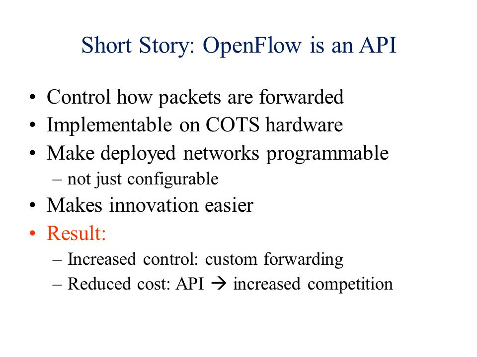 Short Story: OpenFlow is an API Control how packets are forwarded Implementable on COTS hardware Make deployed networks programmable –not just configurable Makes innovation easier Result: –Increased control: custom forwarding –Reduced cost: API increased competition