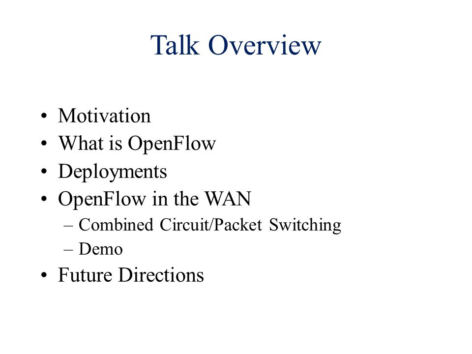 Talk Overview Motivation What is OpenFlow Deployments OpenFlow in the WAN –Combined Circuit/Packet Switching –Demo Future Directions