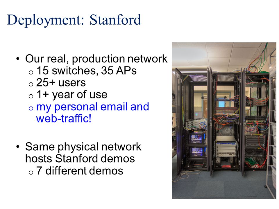 Deployment: Stanford Our real, production network o 15 switches, 35 APs o 25+ users o 1+ year of use o my personal email and web-traffic.