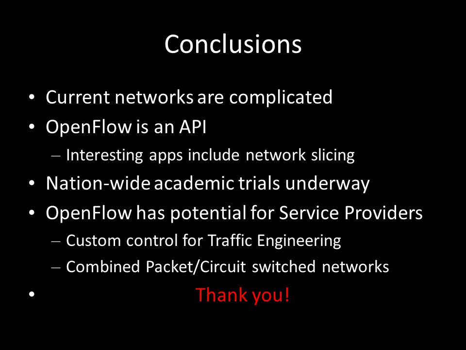 Conclusions Current networks are complicated OpenFlow is an API – Interesting apps include network slicing Nation-wide academic trials underway OpenFlow has potential for Service Providers – Custom control for Traffic Engineering – Combined Packet/Circuit switched networks Thank you!