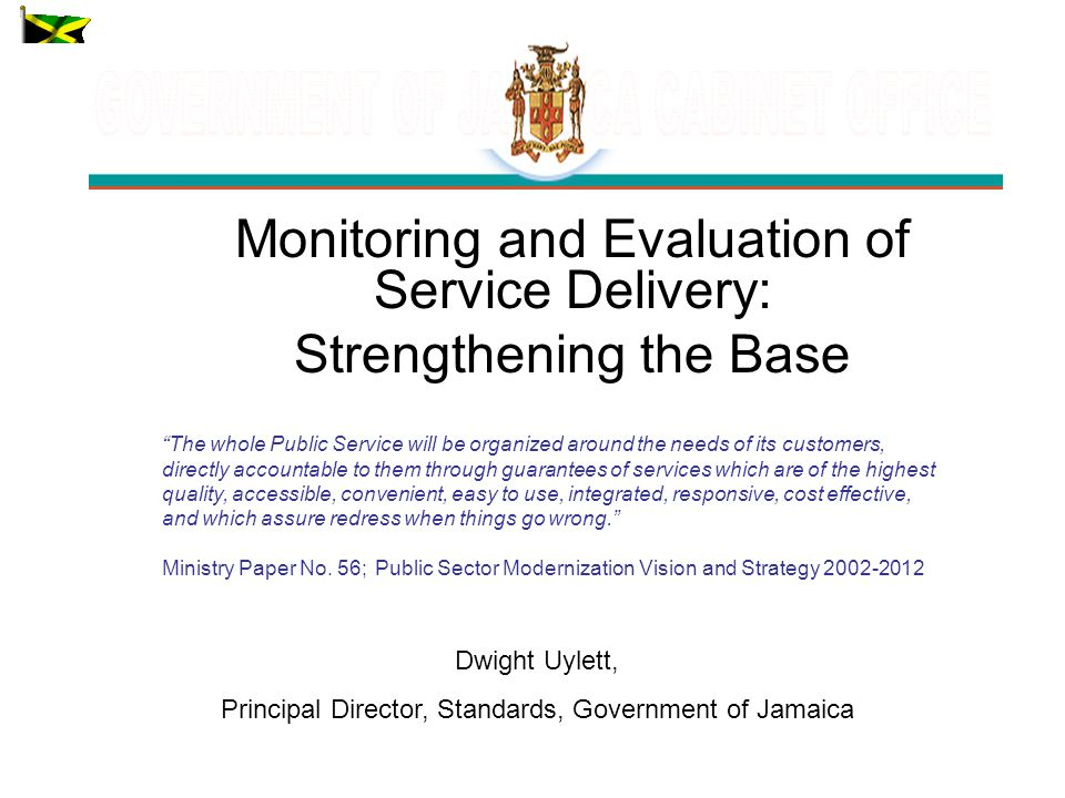 Monitoring and Evaluation of Service Delivery: Strengthening the Base Dwight Uylett, Principal Director, Standards, Government of Jamaica The whole Public Service will be organized around the needs of its customers, directly accountable to them through guarantees of services which are of the highest quality, accessible, convenient, easy to use, integrated, responsive, cost effective, and which assure redress when things go wrong.