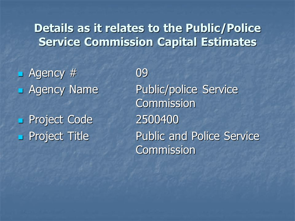 Details as it relates to the Public/Police Service Commission Capital Estimates Agency #09 Agency #09 Agency NamePublic/police Service Commission Agency NamePublic/police Service Commission Project Code2500400 Project Code2500400 Project TitlePublic and Police Service Commission Project TitlePublic and Police Service Commission