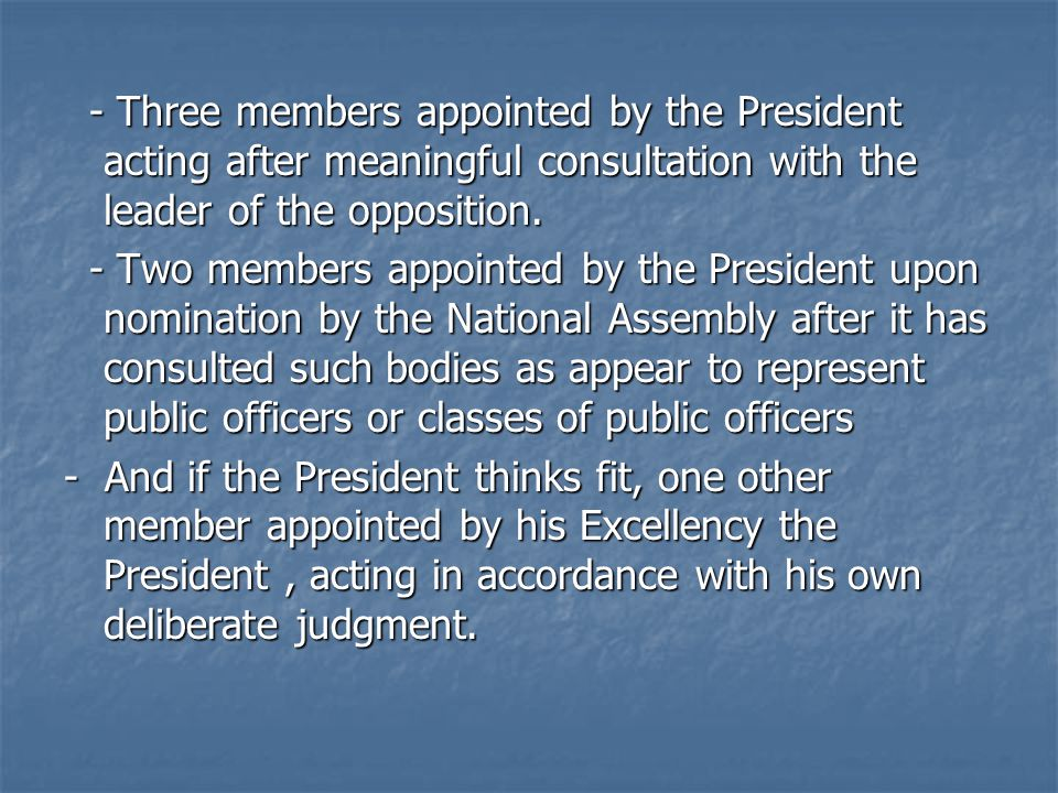 - Three members appointed by the President acting after meaningful consultation with the leader of the opposition.