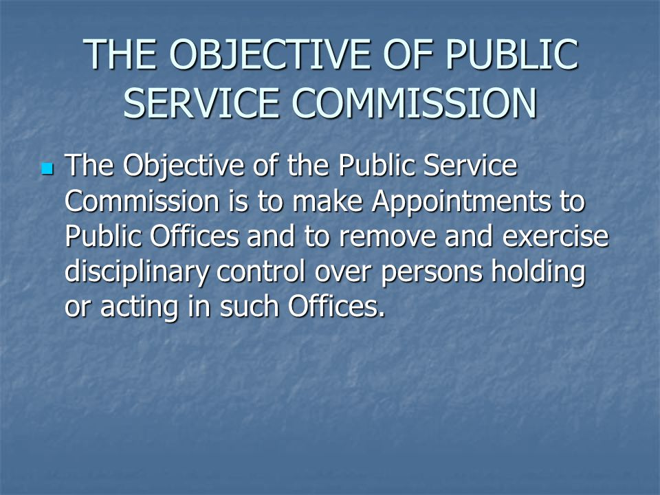 THE OBJECTIVE OF PUBLIC SERVICE COMMISSION The Objective of the Public Service Commission is to make Appointments to Public Offices and to remove and exercise disciplinary control over persons holding or acting in such Offices.