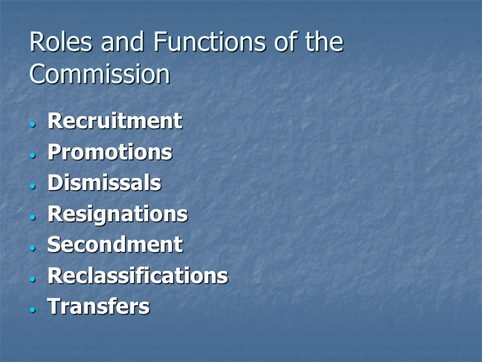Roles and Functions of the Commission Recruitment Recruitment Promotions Promotions Dismissals Dismissals Resignations Resignations Secondment Secondment Reclassifications Reclassifications Transfers Transfers