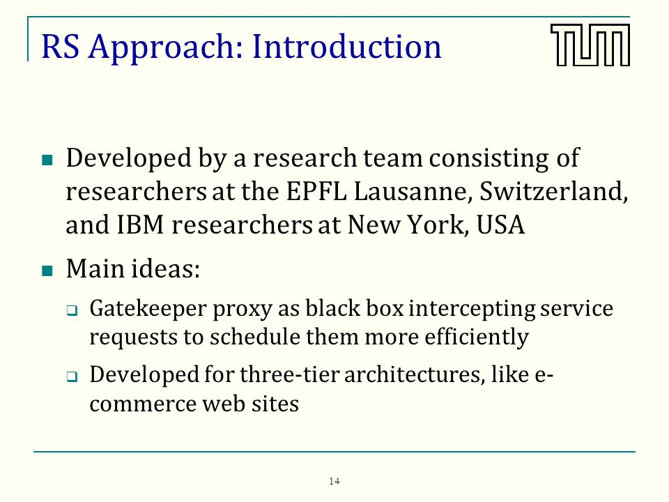 14 RS Approach: Introduction Developed by a research team consisting of researchers at the EPFL Lausanne, Switzerland, and IBM researchers at New York, USA Main ideas: Gatekeeper proxy as black box intercepting service requests to schedule them more efficiently Developed for three-tier architectures, like e- commerce web sites