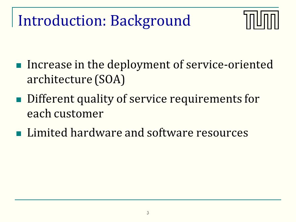 3 Introduction: Background Increase in the deployment of service-oriented architecture (SOA) Different quality of service requirements for each customer Limited hardware and software resources