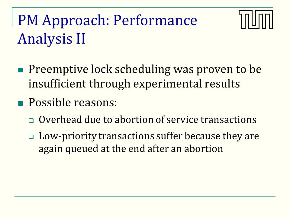 PM Approach: Performance Analysis II Preemptive lock scheduling was proven to be insufficient through experimental results Possible reasons: Overhead due to abortion of service transactions Low-priority transactions suffer because they are again queued at the end after an abortion