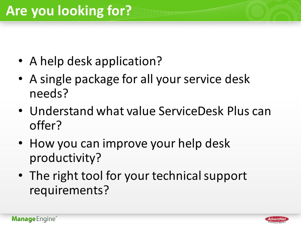Are you looking for? A help desk application? A single package for all your service desk needs? Understand what value ServiceDesk Plus can offer? How