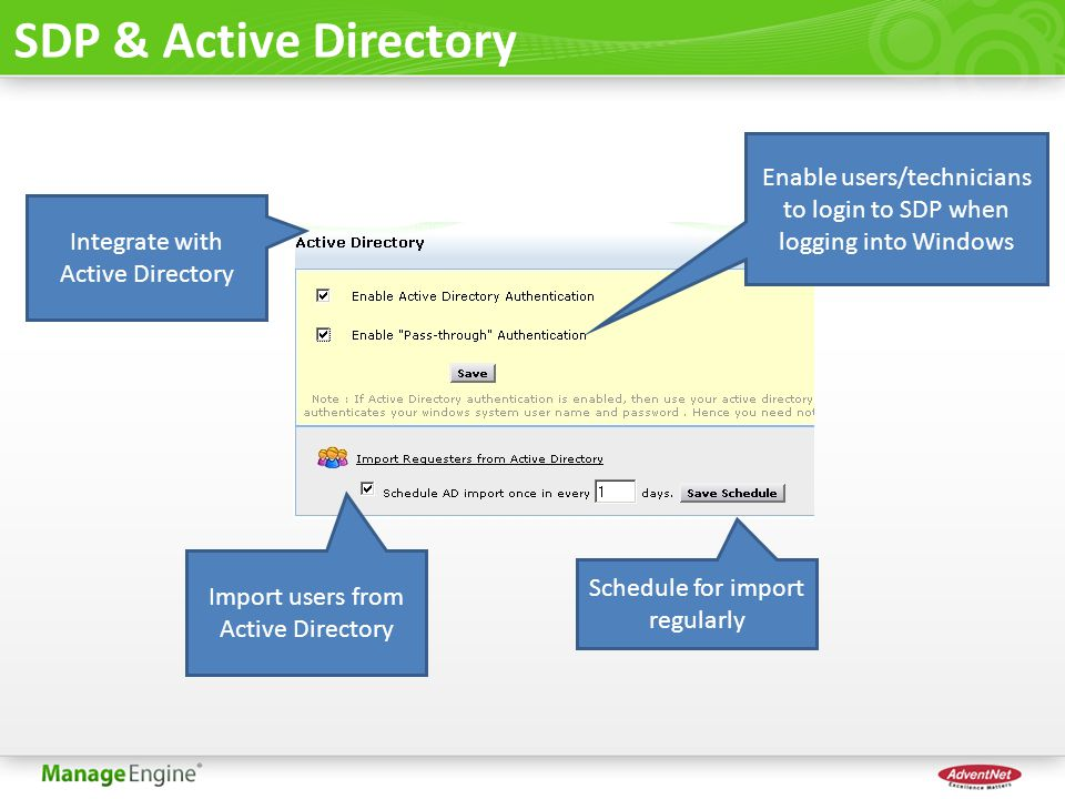 SDP & Active Directory Integrate with Active Directory Import users from Active Directory Schedule for import regularly Enable users/technicians to login to SDP when logging into Windows