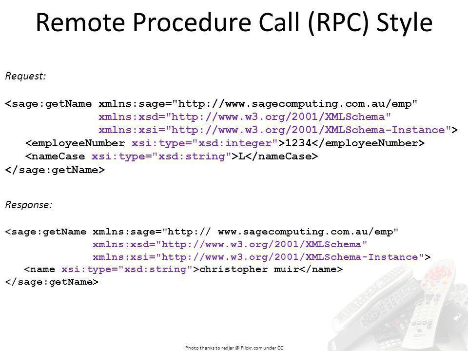 Remote Procedure Call (RPC) Style Request: <sage:getName xmlns:sage= http://www.sagecomputing.com.au/emp xmlns:xsd= http://www.w3.org/2001/XMLSchema xmlns:xsi= http://www.w3.org/2001/XMLSchema-Instance > 1234 L Photo thanks to redjar @ Flickr.com under CC Response: <sage:getName xmlns:sage= http:// www.sagecomputing.com.au/emp xmlns:xsd= http://www.w3.org/2001/XMLSchema xmlns:xsi= http://www.w3.org/2001/XMLSchema-Instance > christopher muir