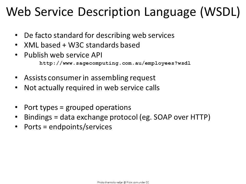 Web Service Description Language (WSDL) Photo thanks to redjar @ Flickr.com under CC De facto standard for describing web services XML based + W3C standards based Publish web service API http://www.sagecomputing.com.au/employees?wsdl Assists consumer in assembling request Not actually required in web service calls Port types = grouped operations Bindings = data exchange protocol (eg.