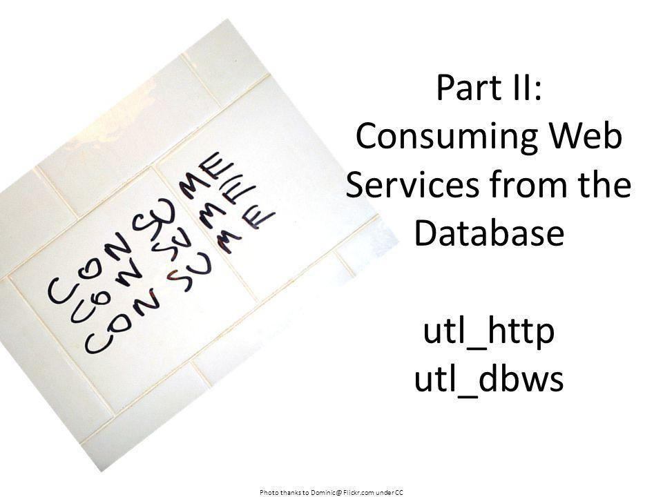 Photo thanks to Dominic@ Flickr.com under CC Part II: Consuming Web Services from the Database utl_http utl_dbws
