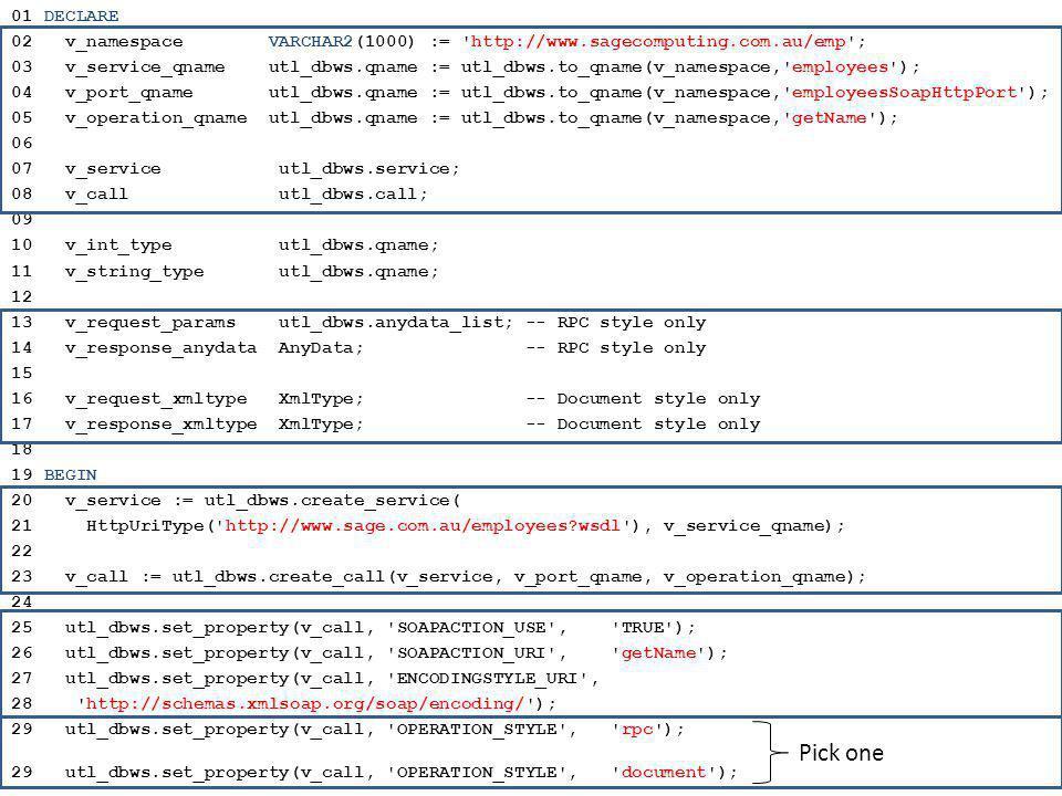 01 DECLARE 02 v_namespace VARCHAR2(1000) := http://www.sagecomputing.com.au/emp ; 03 v_service_qname utl_dbws.qname := utl_dbws.to_qname(v_namespace, employees ); 04 v_port_qname utl_dbws.qname := utl_dbws.to_qname(v_namespace, employeesSoapHttpPort ); 05 v_operation_qname utl_dbws.qname := utl_dbws.to_qname(v_namespace, getName ); 06 07 v_service utl_dbws.service; 08 v_call utl_dbws.call; 09 10 v_int_type utl_dbws.qname; 11 v_string_type utl_dbws.qname; 12 13 v_request_params utl_dbws.anydata_list; -- RPC style only 14 v_response_anydata AnyData; -- RPC style only 15 16 v_request_xmltype XmlType; -- Document style only 17 v_response_xmltype XmlType; -- Document style only 18 19 BEGIN 20 v_service := utl_dbws.create_service( 21 HttpUriType( http://www.sage.com.au/employees?wsdl ), v_service_qname); 22 23 v_call := utl_dbws.create_call(v_service, v_port_qname, v_operation_qname); 24 25 utl_dbws.set_property(v_call, SOAPACTION_USE , TRUE ); 26 utl_dbws.set_property(v_call, SOAPACTION_URI , getName ); 27 utl_dbws.set_property(v_call, ENCODINGSTYLE_URI , 28 http://schemas.xmlsoap.org/soap/encoding/ ); 29 utl_dbws.set_property(v_call, OPERATION_STYLE , rpc ); 29 utl_dbws.set_property(v_call, OPERATION_STYLE , document ); Pick one