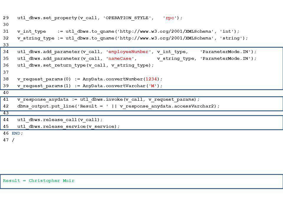 29 utl_dbws.set_property(v_call, OPERATION_STYLE , rpc ); 30 31 v_int_type := utl_dbws.to_qname( http://www.w3.org/2001/XMLSchema , int ); 32 v_string_type := utl_dbws.to_qname( http://www.w3.org/2001/XMLSchema , string ); 33 34 utl_dbws.add_parameter(v_call, employeeNumber , v_int_type, ParameterMode.IN ); 35 utl_dbws.add_parameter(v_call, nameCase , v_string_type, ParameterMode.IN ); 36 utl_dbws.set_return_type(v_call, v_string_type); 37 38 v_request_params(0) := AnyData.convertNumber(1234); 39 v_request_params(1) := AnyData.convertVarchar( M ); 40 41 v_response_anydata := utl_dbws.invoke(v_call, v_request_params); 42 dbms_output.put_line( Result = || v_response_anydata.accessVarchar2); 43 44 utl_dbws.release_call(v_call); 45 utl_dbws.release_service(v_service); 46 END; 47 / Result = Christopher Muir