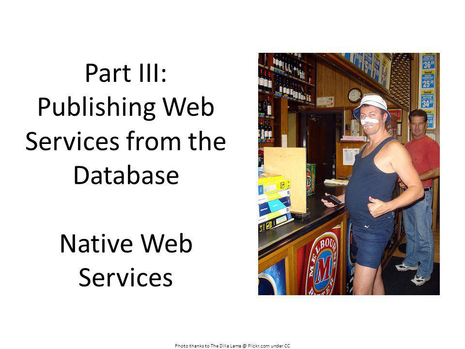 Part III: Publishing Web Services from the Database Native Web Services Photo thanks to The Dilla Lama @ Flickr.com under CC