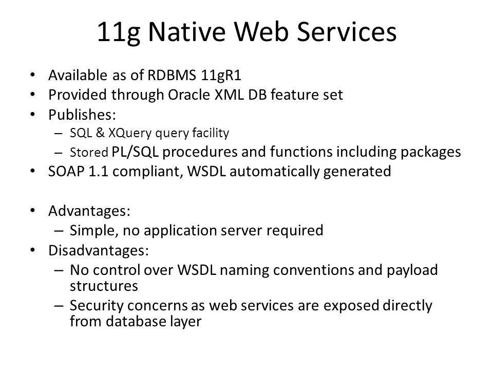 11g Native Web Services Available as of RDBMS 11gR1 Provided through Oracle XML DB feature set Publishes: – SQL & XQuery query facility – Stored PL/SQL procedures and functions including packages SOAP 1.1 compliant, WSDL automatically generated Advantages: – Simple, no application server required Disadvantages: – No control over WSDL naming conventions and payload structures – Security concerns as web services are exposed directly from database layer