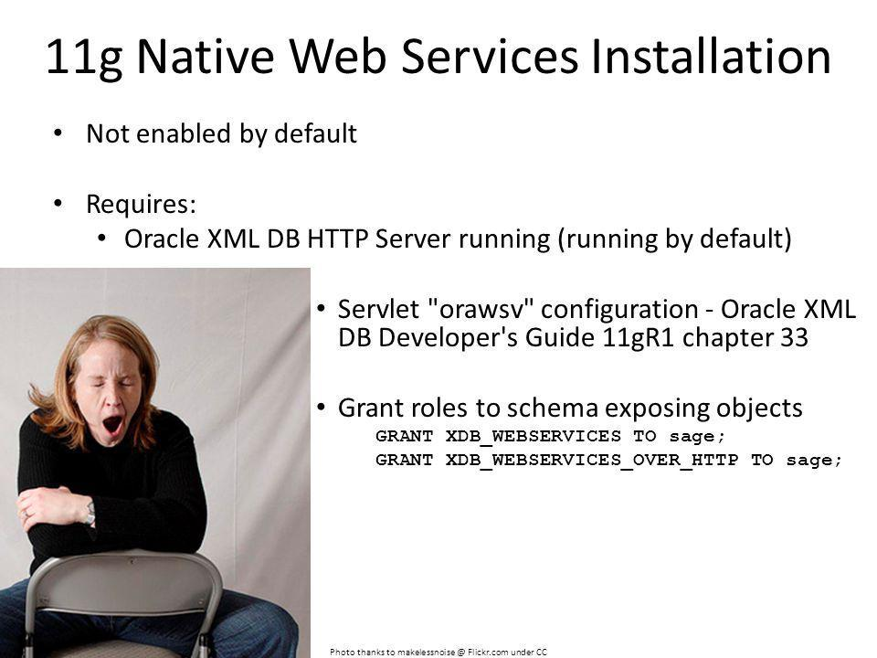 11g Native Web Services Installation Not enabled by default Requires: Oracle XML DB HTTP Server running (running by default) Servlet orawsv configuration - Oracle XML DB Developer s Guide 11gR1 chapter 33 Grant roles to schema exposing objects GRANT XDB_WEBSERVICES TO sage; GRANT XDB_WEBSERVICES_OVER_HTTP TO sage; Photo thanks to makelessnoise @ Flickr.com under CC