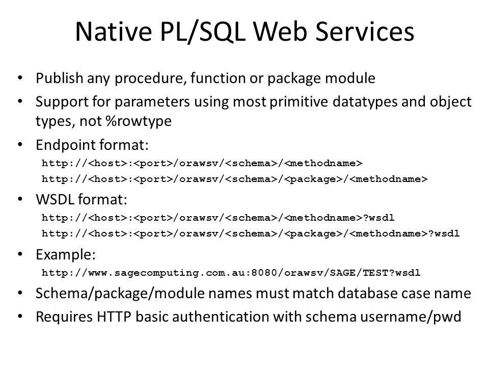 Native PL/SQL Web Services Publish any procedure, function or package module Support for parameters using most primitive datatypes and object types, not %rowtype Endpoint format: http:// : /orawsv/ / http:// : /orawsv/ / / WSDL format: http:// : /orawsv/ / ?wsdl http:// : /orawsv/ / / ?wsdl Example: http://www.sagecomputing.com.au:8080/orawsv/SAGE/TEST?wsdl Schema/package/module names must match database case name Requires HTTP basic authentication with schema username/pwd
