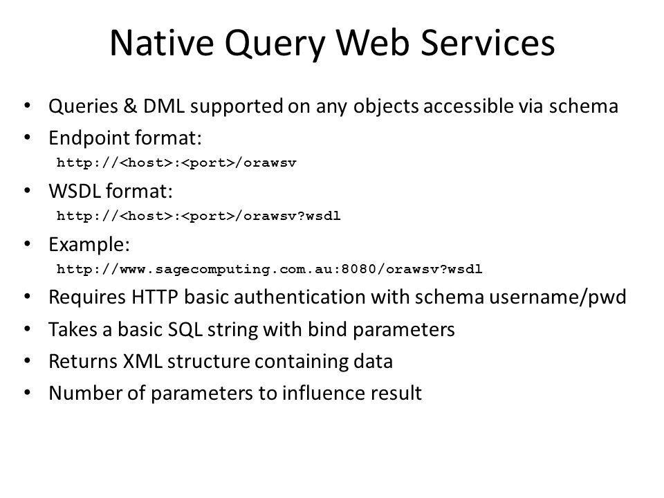 Native Query Web Services Queries & DML supported on any objects accessible via schema Endpoint format: http:// : /orawsv WSDL format: http:// : /orawsv?wsdl Example: http://www.sagecomputing.com.au:8080/orawsv?wsdl Requires HTTP basic authentication with schema username/pwd Takes a basic SQL string with bind parameters Returns XML structure containing data Number of parameters to influence result