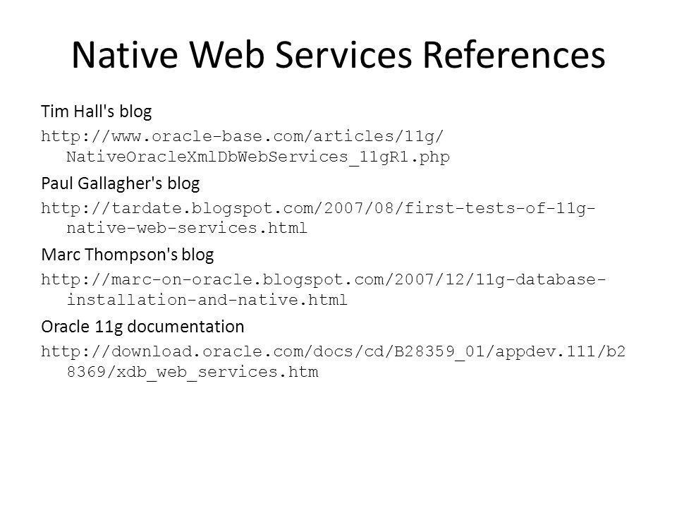 Native Web Services References Tim Hall s blog http://www.oracle-base.com/articles/11g/ NativeOracleXmlDbWebServices_11gR1.php Paul Gallagher s blog http://tardate.blogspot.com/2007/08/first-tests-of-11g- native-web-services.html Marc Thompson s blog http://marc-on-oracle.blogspot.com/2007/12/11g-database- installation-and-native.html Oracle 11g documentation http://download.oracle.com/docs/cd/B28359_01/appdev.111/b2 8369/xdb_web_services.htm