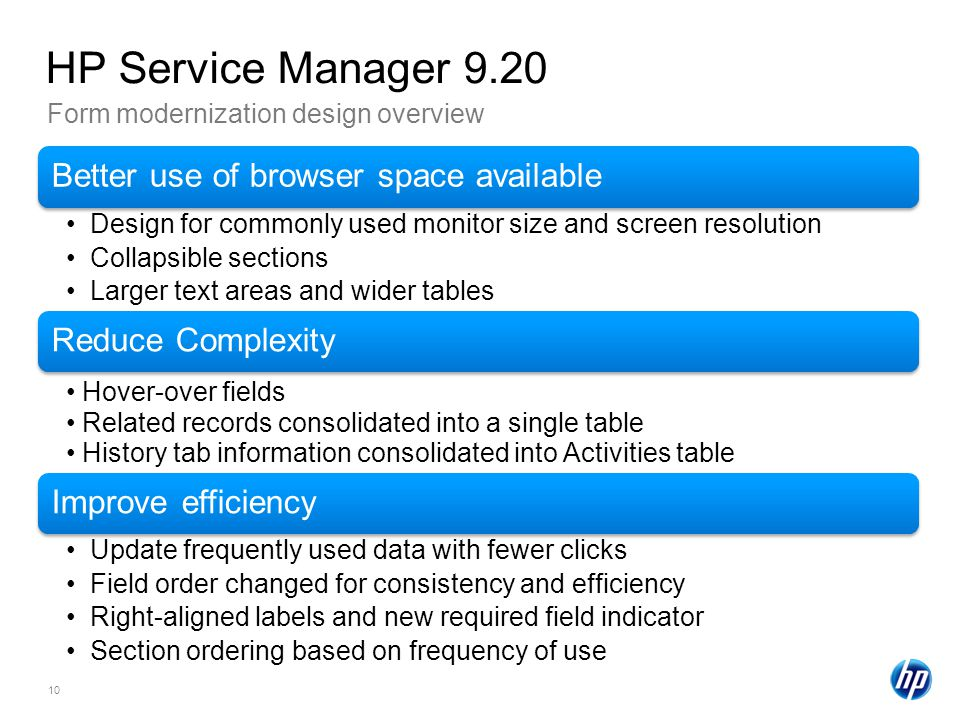 10 Form modernization design overview HP Service Manager 9.20 Better use of browser space available Design for commonly used monitor size and screen resolution Collapsible sections Larger text areas and wider tables Reduce Complexity Hover-over fields Related records consolidated into a single table History tab information consolidated into Activities table Improve efficiency Update frequently used data with fewer clicks Field order changed for consistency and efficiency Right-aligned labels and new required field indicator Section ordering based on frequency of use