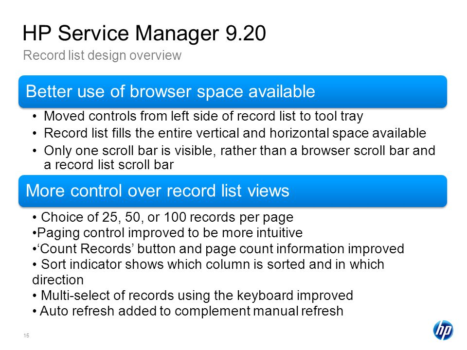 15 Record list design overview HP Service Manager 9.20 Better use of browser space available Moved controls from left side of record list to tool tray Record list fills the entire vertical and horizontal space available Only one scroll bar is visible, rather than a browser scroll bar and a record list scroll bar More control over record list views Choice of 25, 50, or 100 records per page Paging control improved to be more intuitive Count Records button and page count information improved Sort indicator shows which column is sorted and in which direction Multi-select of records using the keyboard improved Auto refresh added to complement manual refresh