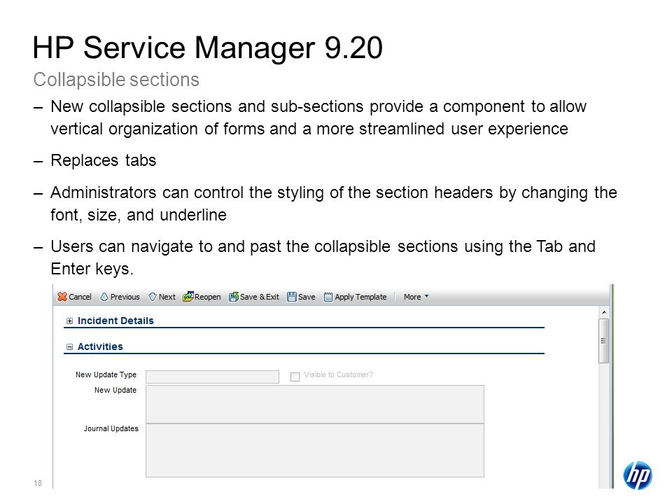 18 Collapsible sections HP Service Manager 9.20 –New collapsible sections and sub-sections provide a component to allow vertical organization of forms and a more streamlined user experience –Replaces tabs –Administrators can control the styling of the section headers by changing the font, size, and underline –Users can navigate to and past the collapsible sections using the Tab and Enter keys.