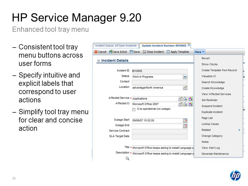 25 Enhanced tool tray menu HP Service Manager 9.20 –Consistent tool tray menu buttons across user forms –Specify intuitive and explicit labels that correspond to user actions –Simplify tool tray menu for clear and concise action