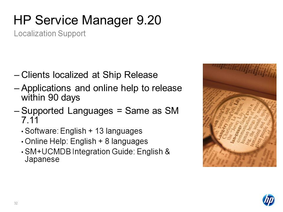 32 Localization Support HP Service Manager 9.20 –Clients localized at Ship Release –Applications and online help to release within 90 days –Supported Languages = Same as SM 7.11 Software: English + 13 languages Online Help: English + 8 languages SM+UCMDB Integration Guide: English & Japanese