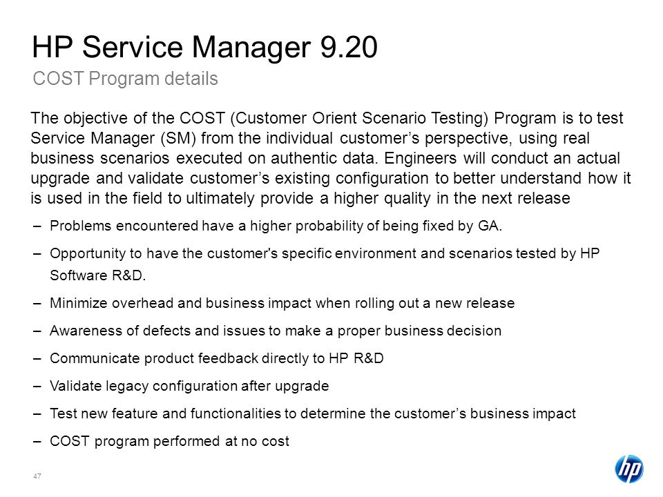 47 COST Program details HP Service Manager 9.20 –Problems encountered have a higher probability of being fixed by GA.