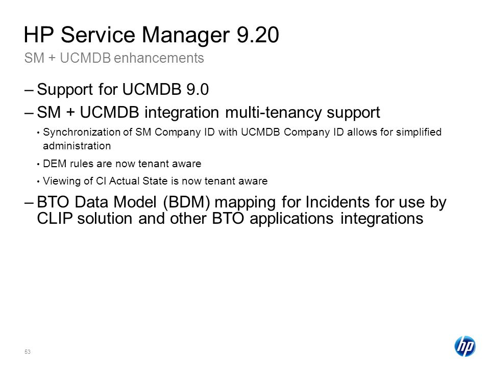 53 SM + UCMDB enhancements HP Service Manager 9.20 –Support for UCMDB 9.0 –SM + UCMDB integration multi-tenancy support Synchronization of SM Company ID with UCMDB Company ID allows for simplified administration DEM rules are now tenant aware Viewing of CI Actual State is now tenant aware –BTO Data Model (BDM) mapping for Incidents for use by CLIP solution and other BTO applications integrations