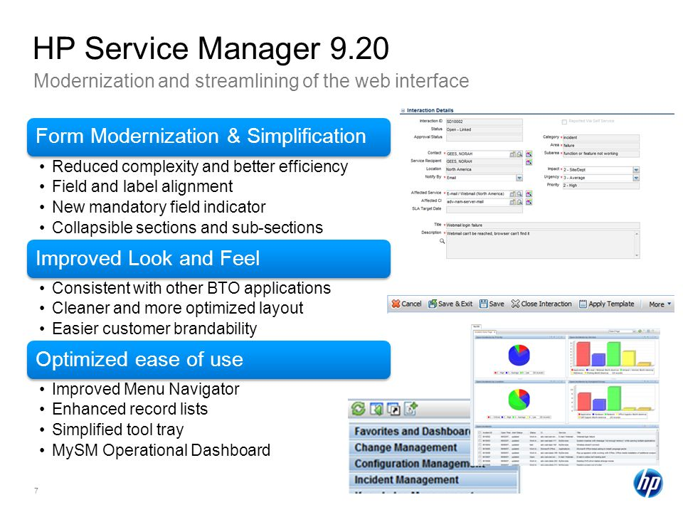 7 Modernization and streamlining of the web interface HP Service Manager 9.20 Form Modernization & Simplification Reduced complexity and better efficiency Field and label alignment New mandatory field indicator Collapsible sections and sub-sections Improved Look and Feel Consistent with other BTO applications Cleaner and more optimized layout Easier customer brandability Optimized ease of use Improved Menu Navigator Enhanced record lists Simplified tool tray MySM Operational Dashboard