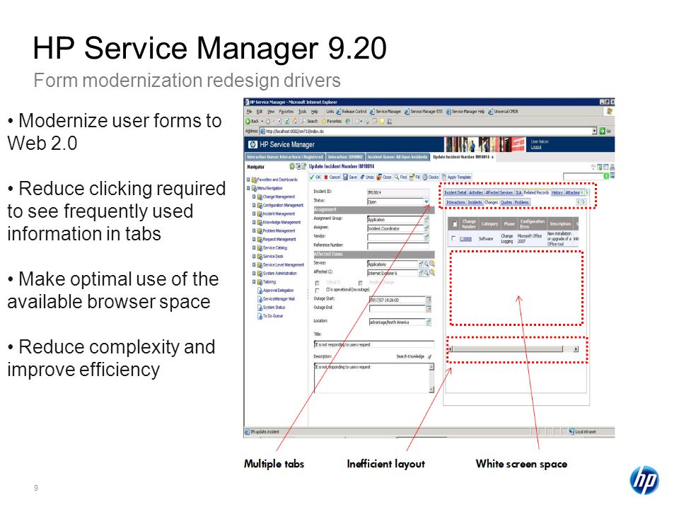 9 Form modernization redesign drivers HP Service Manager 9.20 Modernize user forms to Web 2.0 Reduce clicking required to see frequently used information in tabs Make optimal use of the available browser space Reduce complexity and improve efficiency
