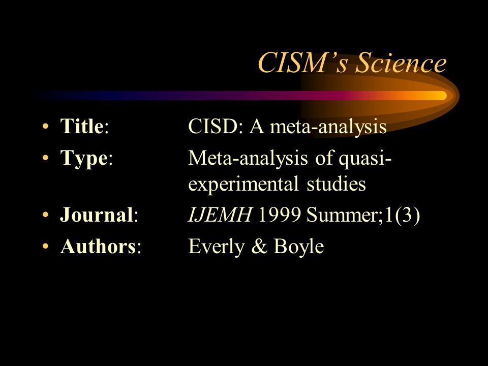CISMs Science Title: CISD: A meta-analysis Type:Meta-analysis of quasi- experimental studies Journal: IJEMH 1999 Summer;1(3) Authors:Everly & Boyle