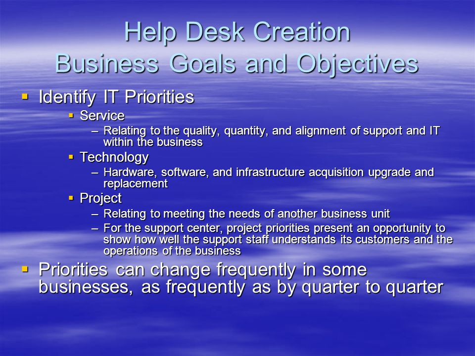 Help Desk Creation Business Goals and Objectives Identify IT Priorities Identify IT Priorities Service Service –Relating to the quality, quantity, and