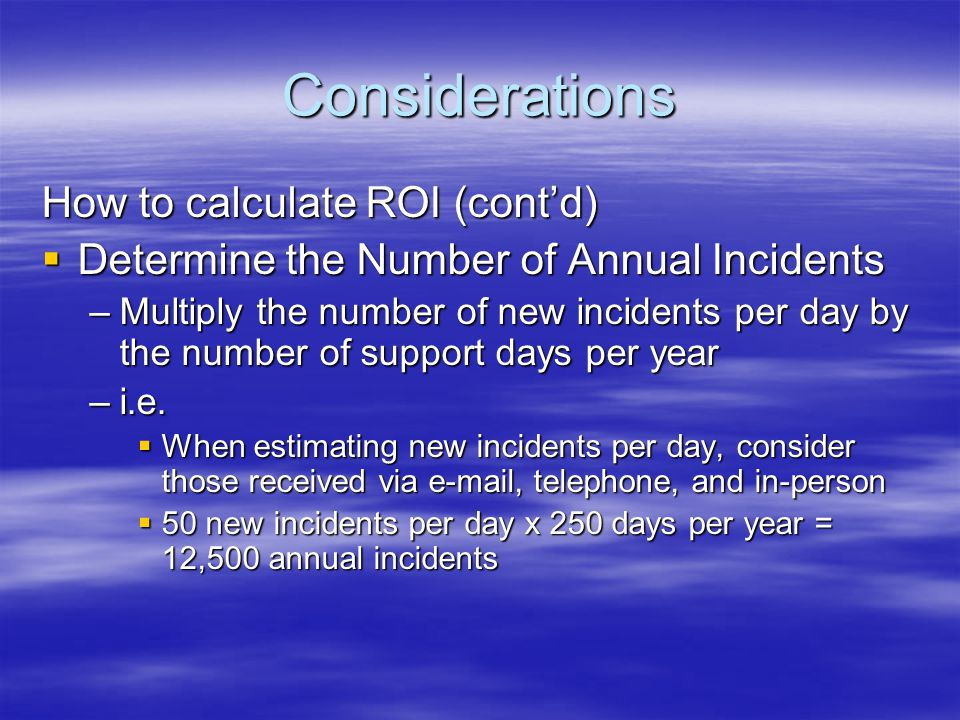 Considerations How to calculate ROI (contd) Determine the Number of Annual Incidents Determine the Number of Annual Incidents –Multiply the number of