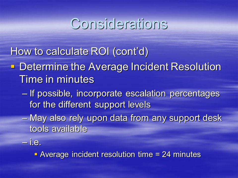 Considerations How to calculate ROI (contd) Determine the Average Incident Resolution Time in minutes Determine the Average Incident Resolution Time i
