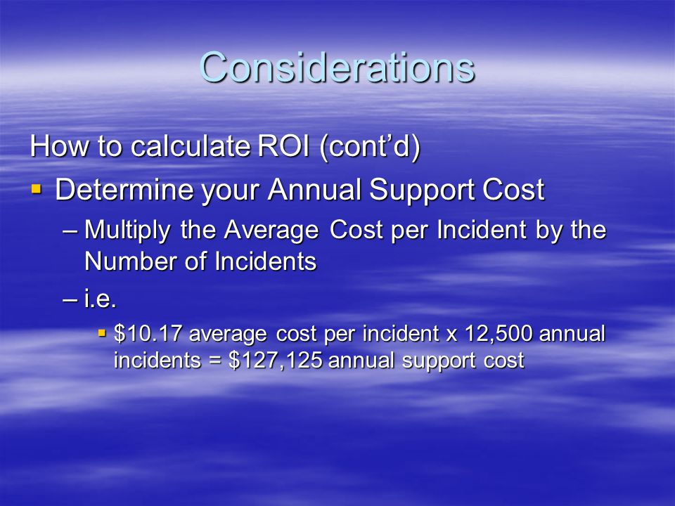 Considerations How to calculate ROI (contd) Determine your Annual Support Cost Determine your Annual Support Cost –Multiply the Average Cost per Incid