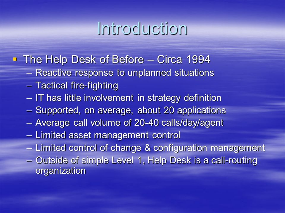Introduction The Help Desk of Before – Circa 1994 The Help Desk of Before – Circa 1994 –Reactive response to unplanned situations –Tactical fire-fight