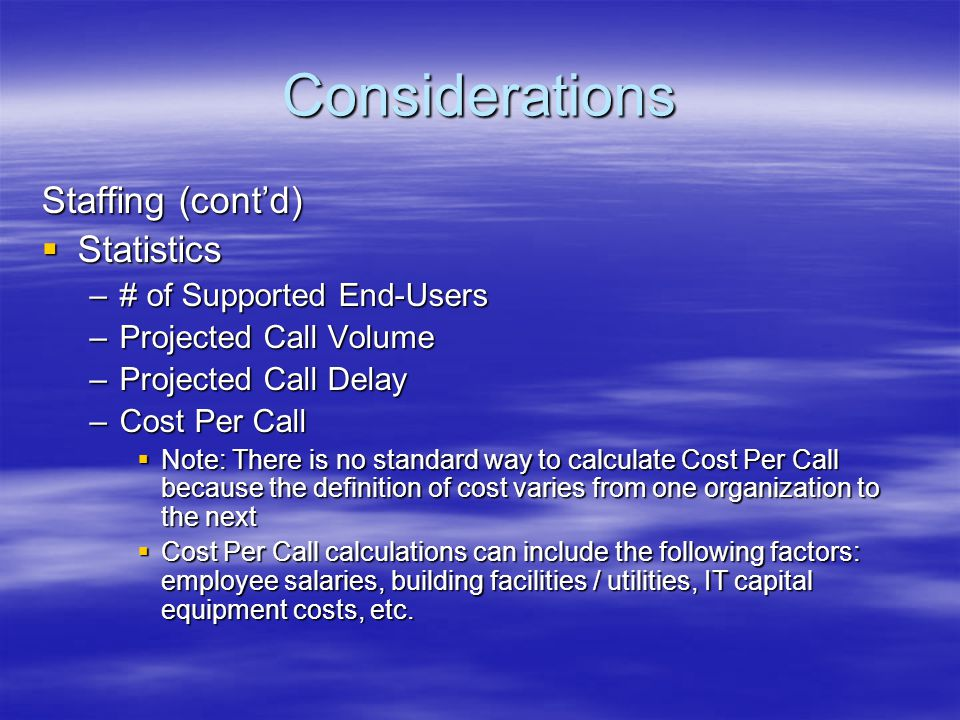 Considerations Staffing (contd) Statistics Statistics –# of Supported End-Users –Projected Call Volume –Projected Call Delay –Cost Per Call Note: Ther