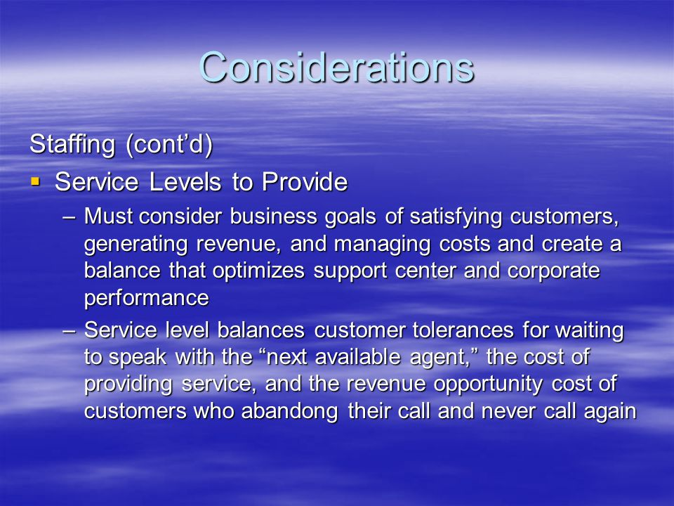 Considerations Staffing (contd) Service Levels to Provide Service Levels to Provide –Must consider business goals of satisfying customers, generating