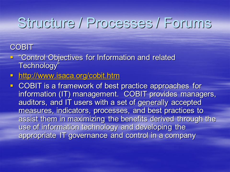 Structure / Processes / Forums COBIT Control Objectives for Information and related Technology Control Objectives for Information and related Technolo