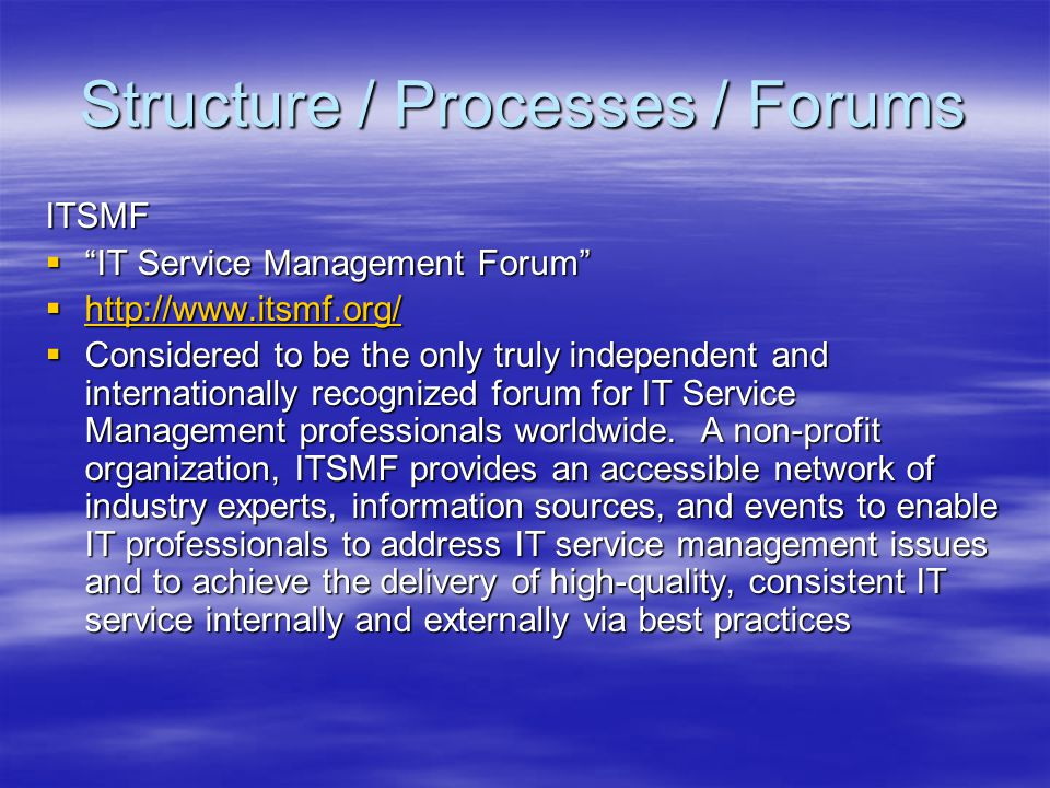 Structure / Processes / Forums ITSMF IT Service Management Forum IT Service Management Forum http://www.itsmf.org/ http://www.itsmf.org/ http://www.it