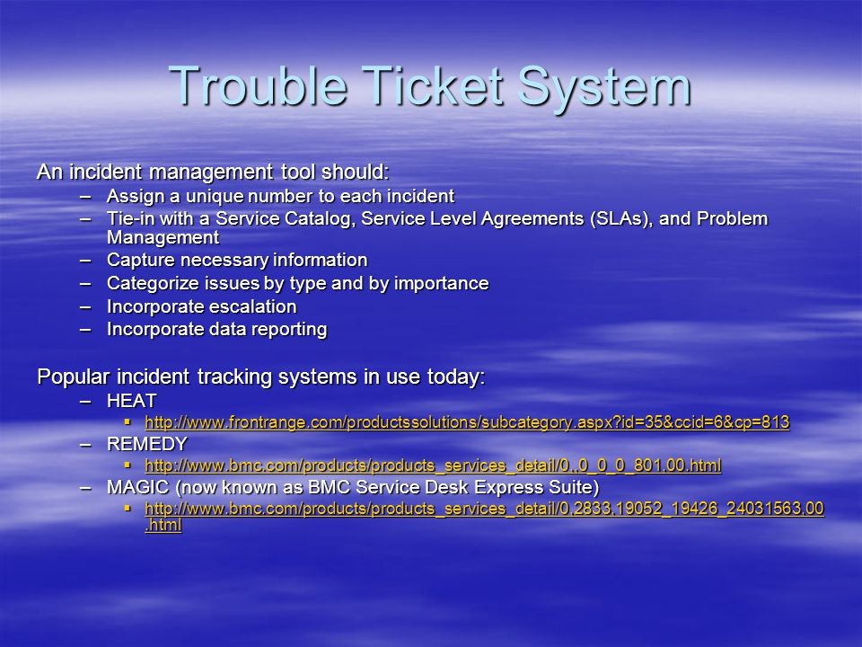 Trouble Ticket System An incident management tool should: –Assign a unique number to each incident –Tie-in with a Service Catalog, Service Level Agree
